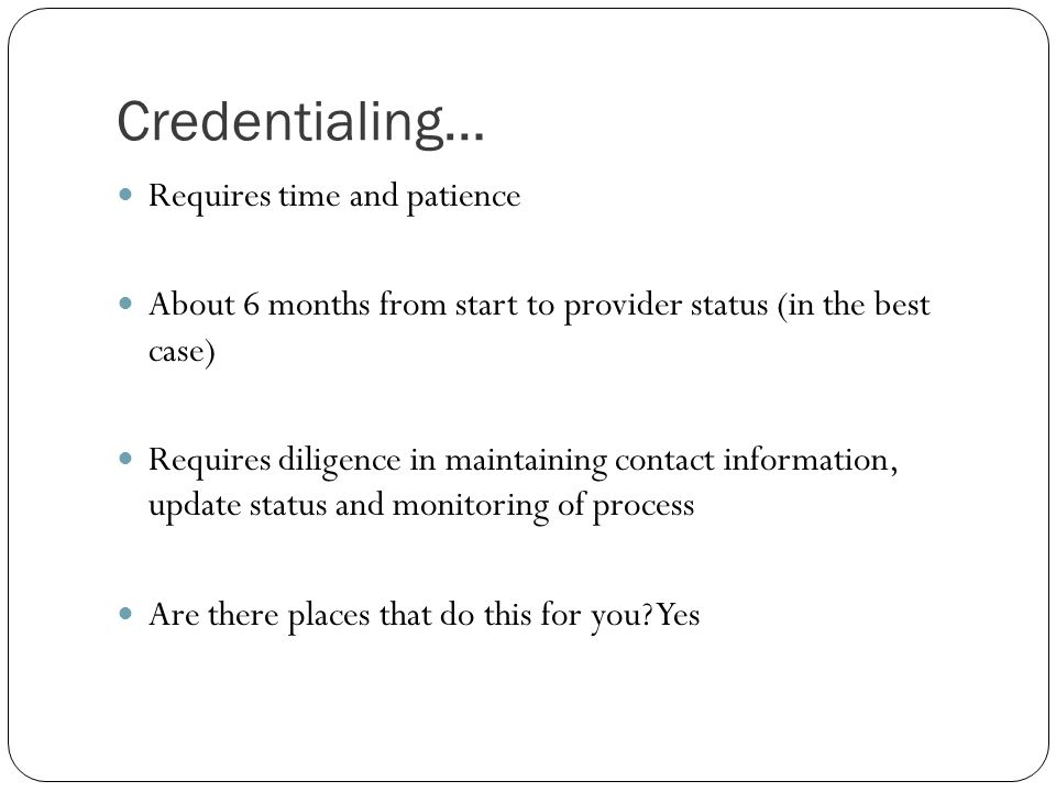 Credentialing… Requires time and patience