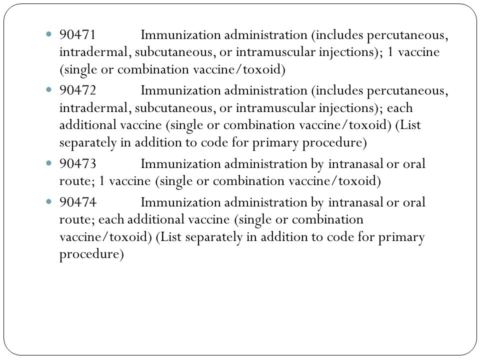90471 Immunization administration (includes percutaneous, intradermal, subcutaneous, or intramuscular injections); 1 vaccine (single or combination vaccine/toxoid)