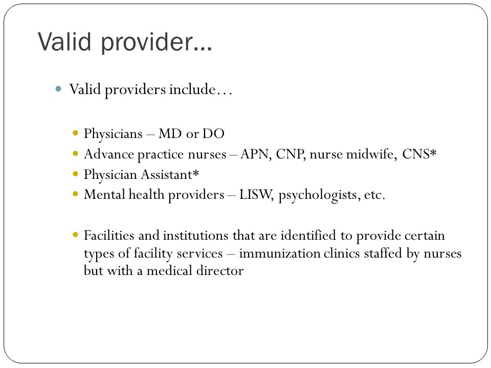 Valid provider… Valid providers include… Physicians – MD or DO