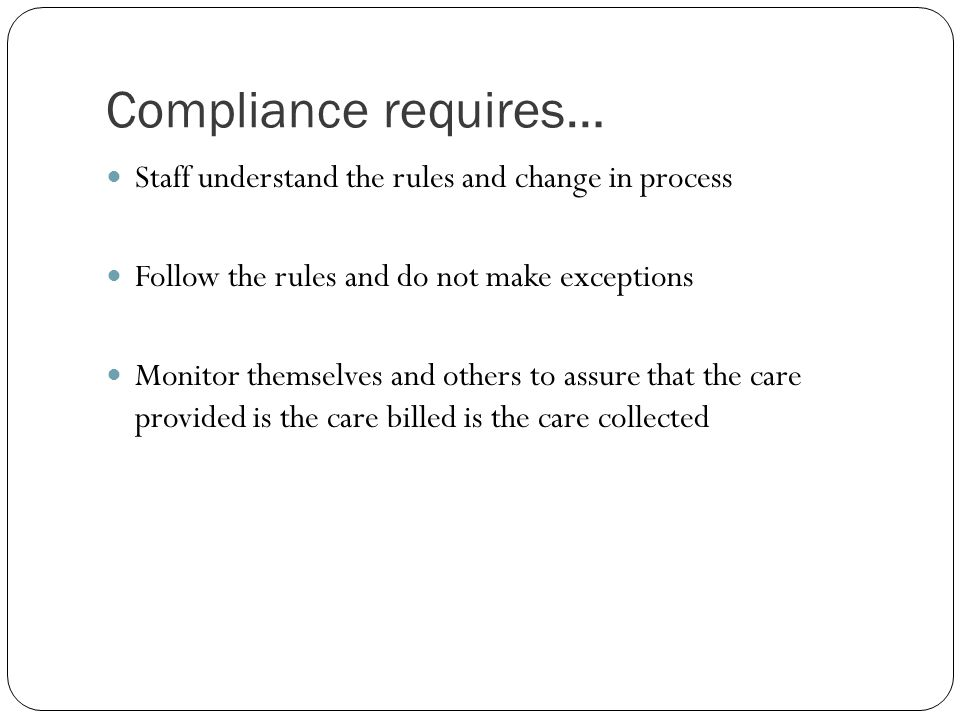 Compliance requires… Staff understand the rules and change in process