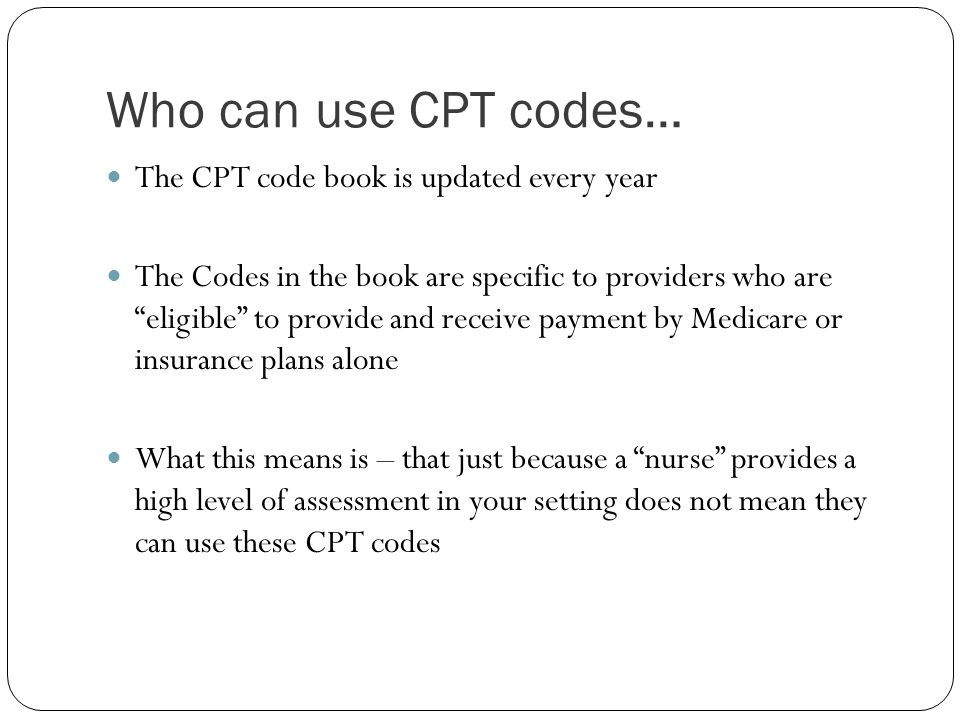Who can use CPT codes… The CPT code book is updated every year