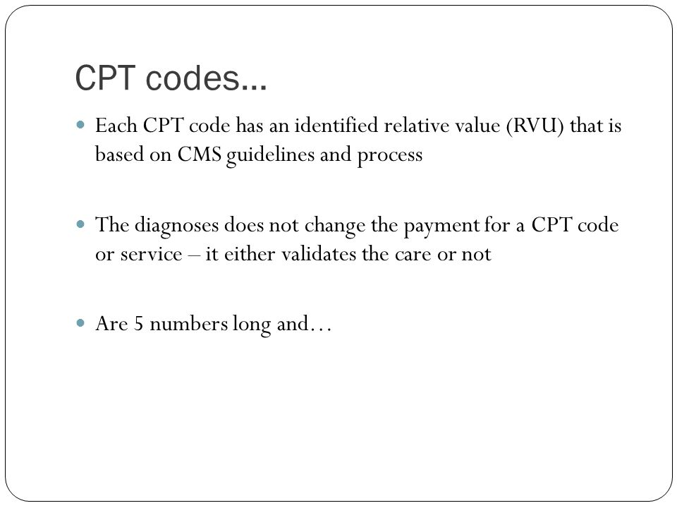 CPT codes… Each CPT code has an identified relative value (RVU) that is based on CMS guidelines and process.