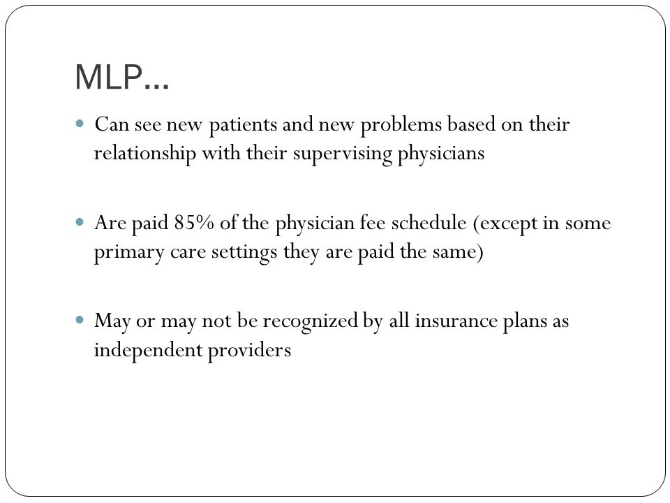 MLP… Can see new patients and new problems based on their relationship with their supervising physicians.