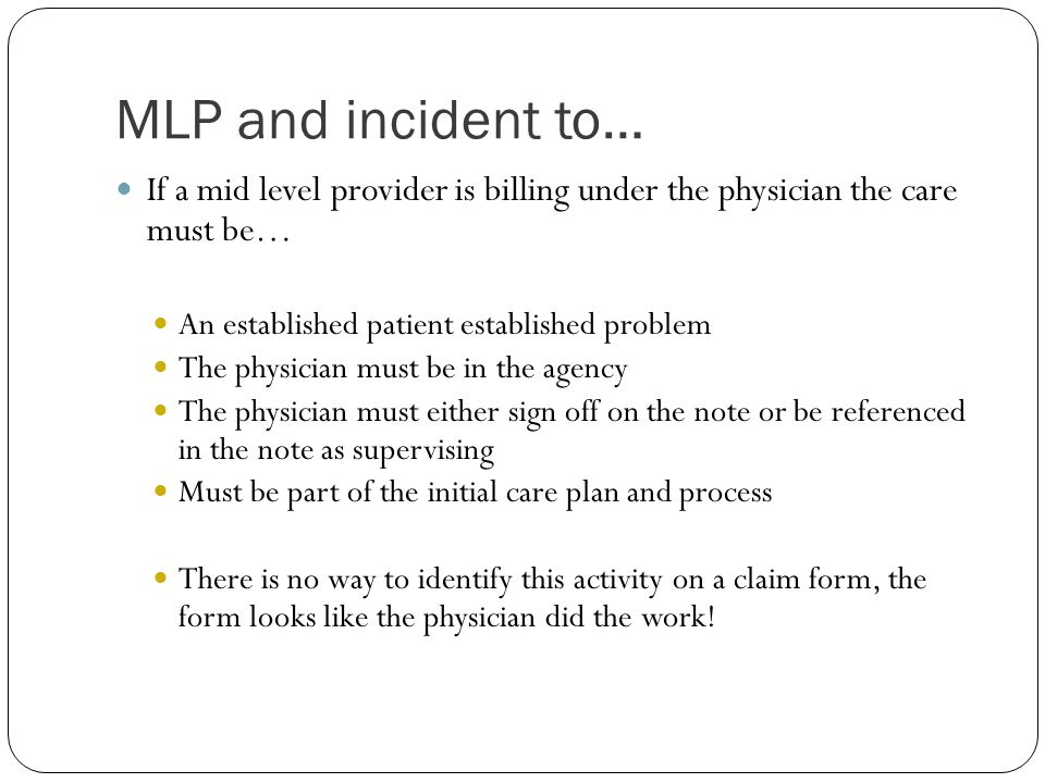 MLP and incident to… If a mid level provider is billing under the physician the care must be… An established patient established problem.