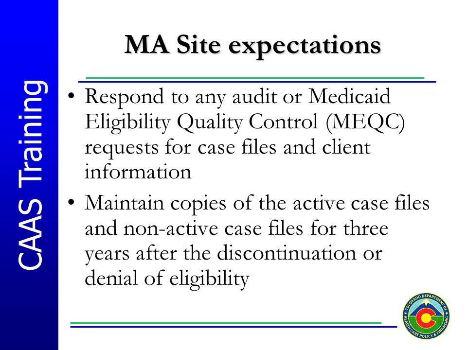 MA Site expectations Respond to any audit or Medicaid Eligibility Quality Control (MEQC) requests for case files and client information.