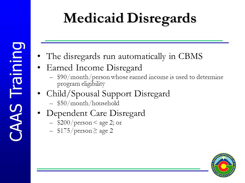 Medicaid Disregards The disregards run automatically in CBMS