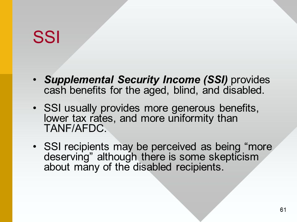SSI Supplemental Security Income (SSI) provides cash benefits for the aged, blind, and disabled.