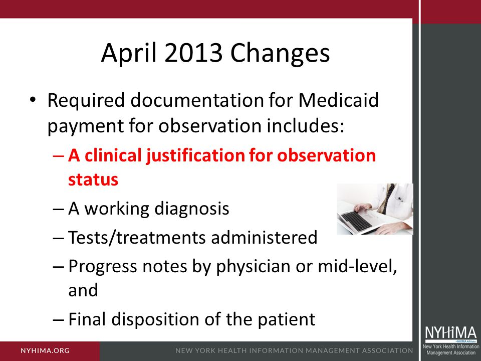 April 2013 Changes Required documentation for Medicaid payment for observation includes: A clinical justification for observation status.