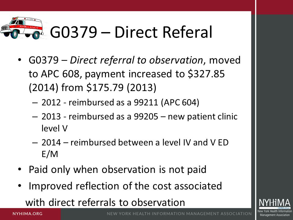 G0379 – Direct Referal G0379 – Direct referral to observation, moved to APC 608, payment increased to $327.85 (2014) from $175.79 (2013)