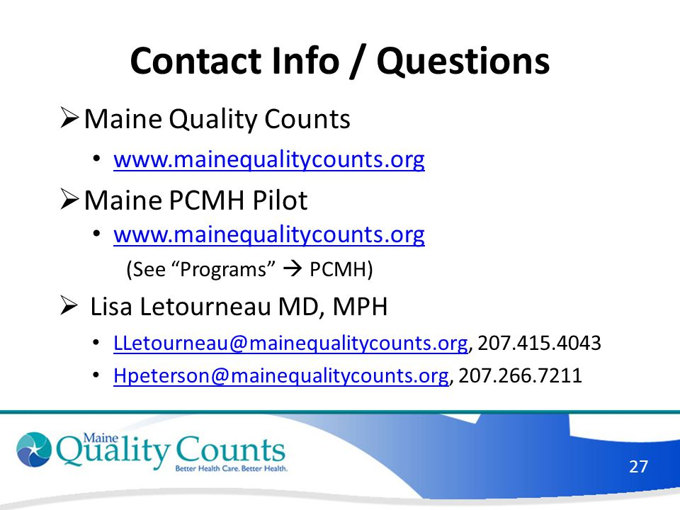 Contact Info / Questions Maine Quality Counts. www.mainequalitycounts.org. Maine PCMH Pilot. (See Programs  PCMH)