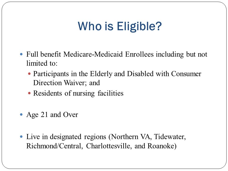 Who is Eligible Full benefit Medicare-Medicaid Enrollees including but not limited to: