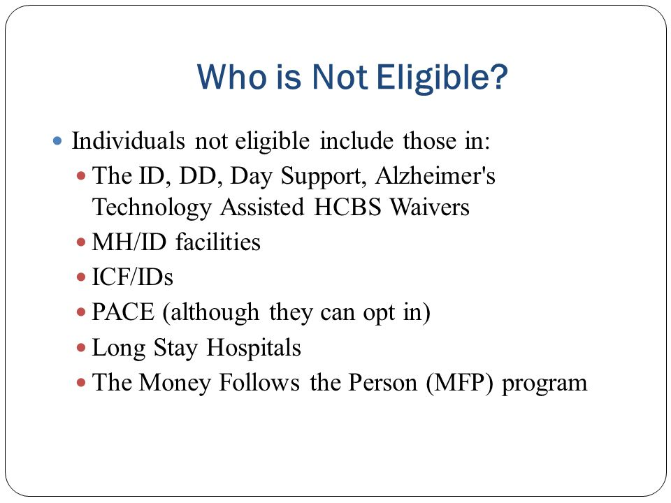 Who is Not Eligible Individuals not eligible include those in: