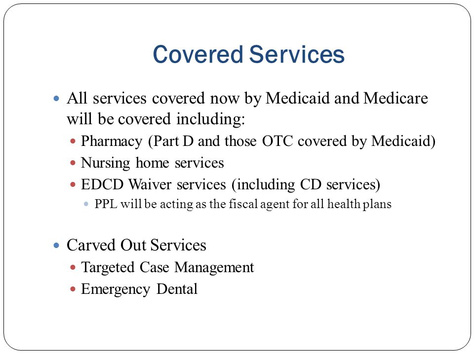 Covered Services All services covered now by Medicaid and Medicare will be covered including: Pharmacy (Part D and those OTC covered by Medicaid)