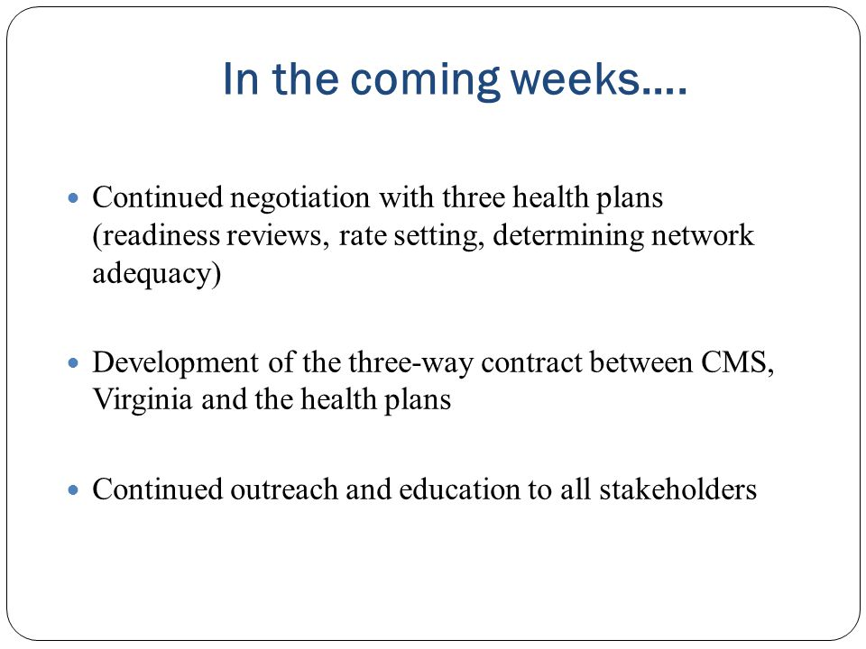 In the coming weeks…. Continued negotiation with three health plans (readiness reviews, rate setting, determining network adequacy)
