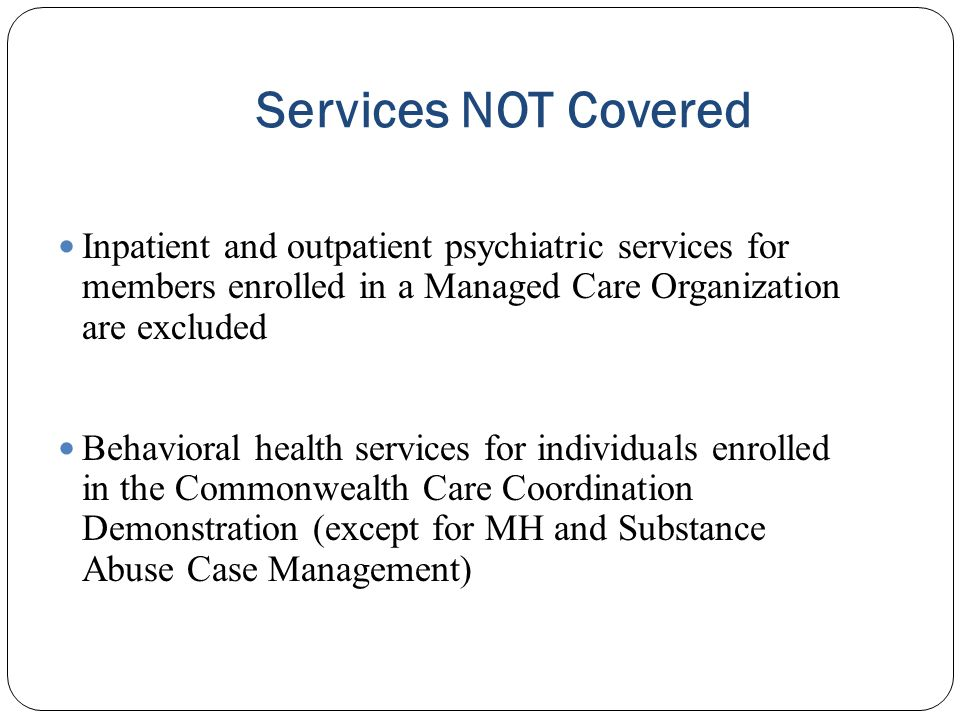 Services NOT Covered Inpatient and outpatient psychiatric services for members enrolled in a Managed Care Organization are excluded.