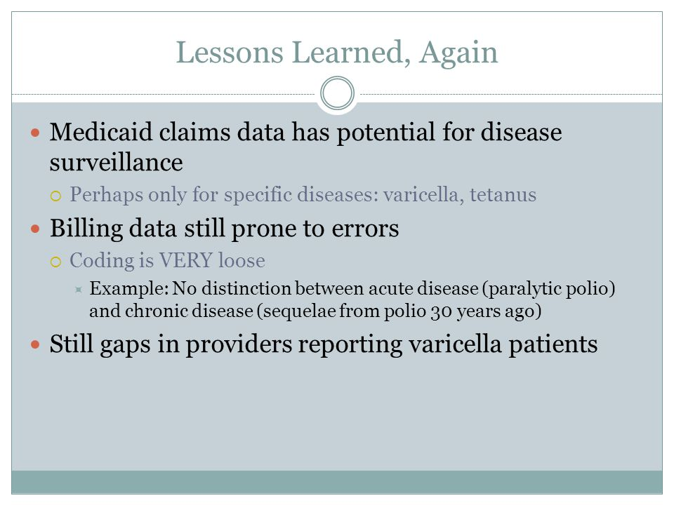 Lessons Learned, Again Medicaid claims data has potential for disease surveillance. Perhaps only for specific diseases: varicella, tetanus.