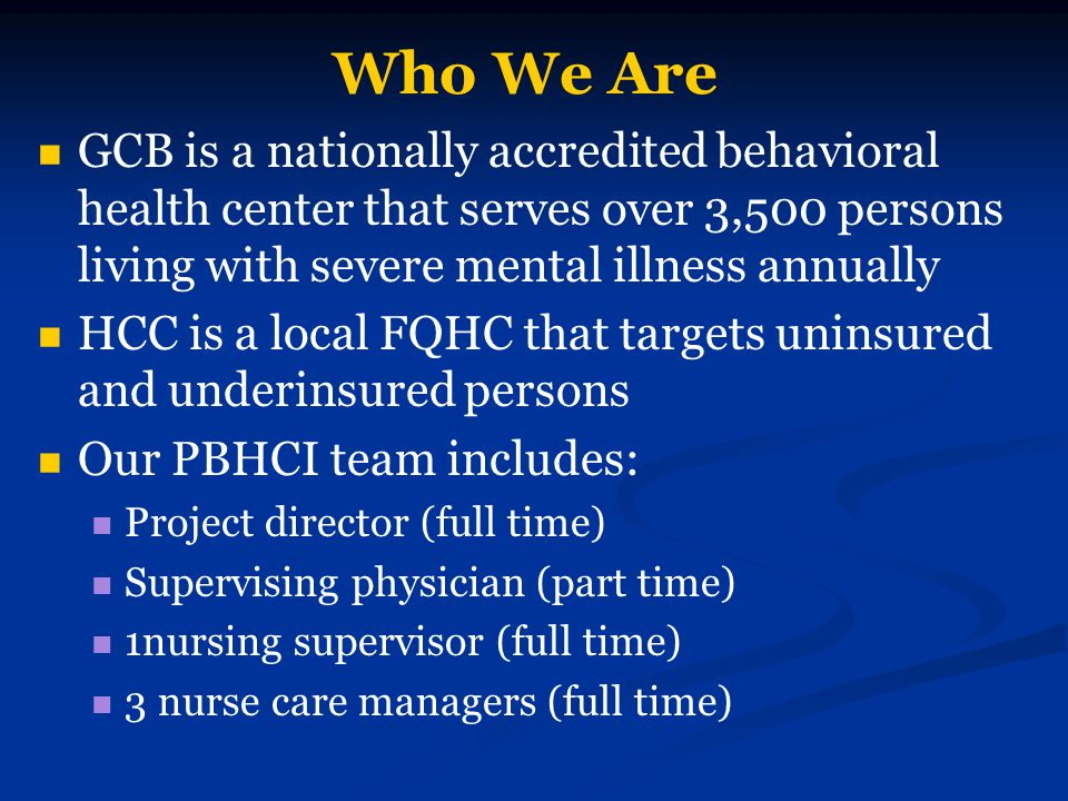 Who We Are GCB is a nationally accredited behavioral health center that serves over 3,500 persons living with severe mental illness annually.
