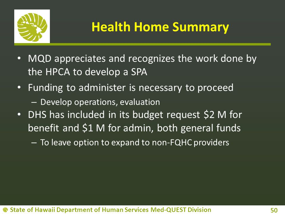 Health Home Summary MQD appreciates and recognizes the work done by the HPCA to develop a SPA. Funding to administer is necessary to proceed.