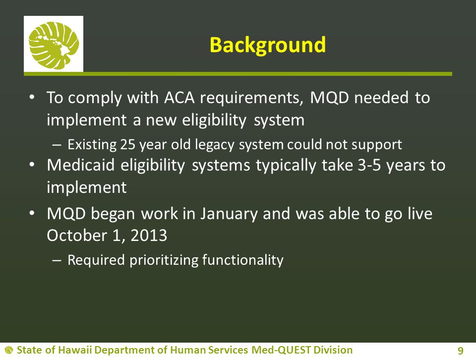 Background To comply with ACA requirements, MQD needed to implement a new eligibility system. Existing 25 year old legacy system could not support.