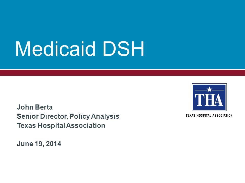 Medicaid DSH John Berta Senior Director, Policy Analysis Texas Hospital Association June 19, 2014