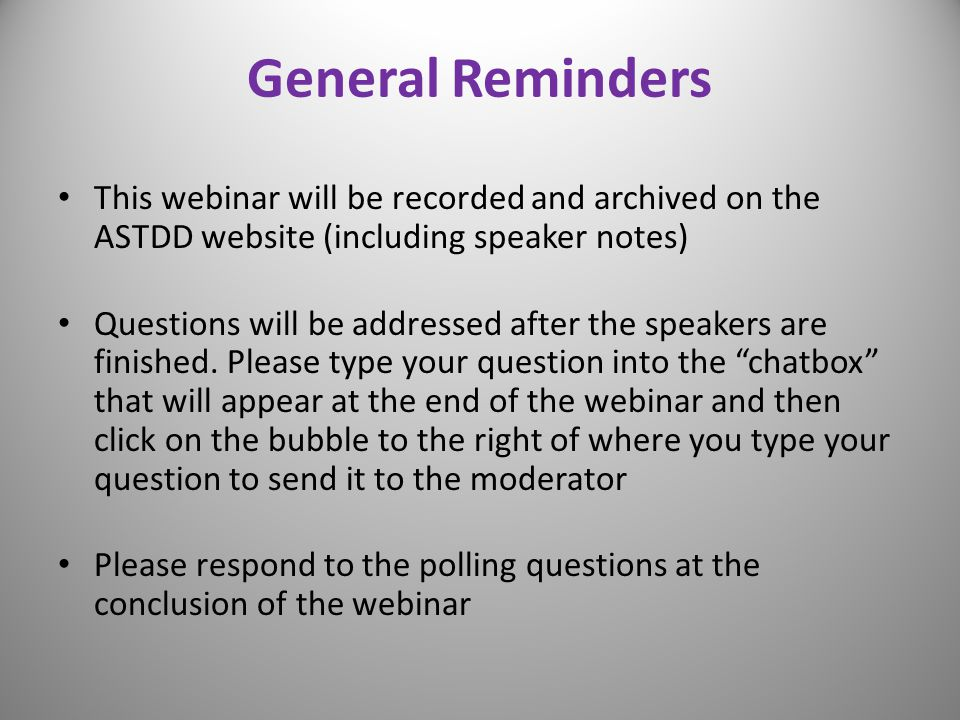 General Reminders This webinar will be recorded and archived on the ASTDD website (including speaker notes)