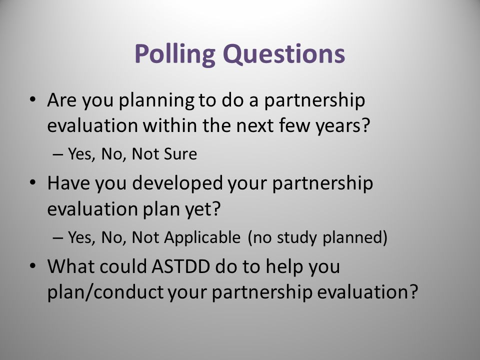 Polling Questions Are you planning to do a partnership evaluation within the next few years Yes, No, Not Sure.