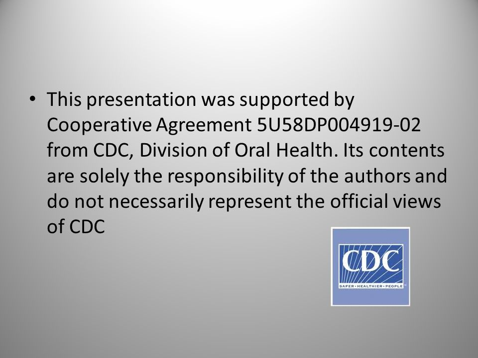 This presentation was supported by Cooperative Agreement 5U58DP004919-02 from CDC, Division of Oral Health. Its contents are solely the responsibility of the authors and do not necessarily represent the official views of CDC
