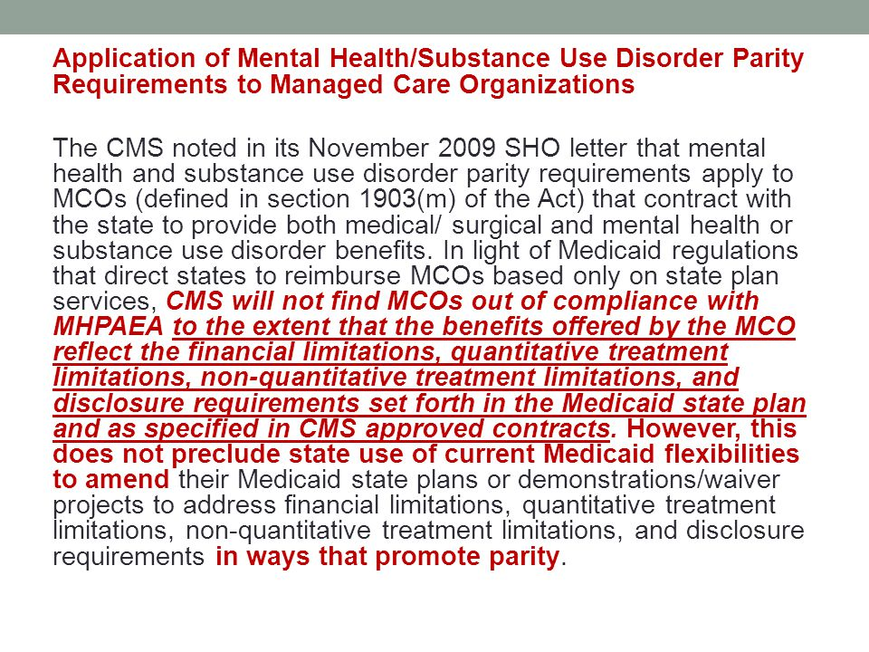 Application of Mental Health/Substance Use Disorder Parity Requirements to Managed Care Organizations The CMS noted in its November 2009 SHO letter that mental health and substance use disorder parity requirements apply to MCOs (defined in section 1903(m) of the Act) that contract with the state to provide both medical/ surgical and mental health or substance use disorder benefits.