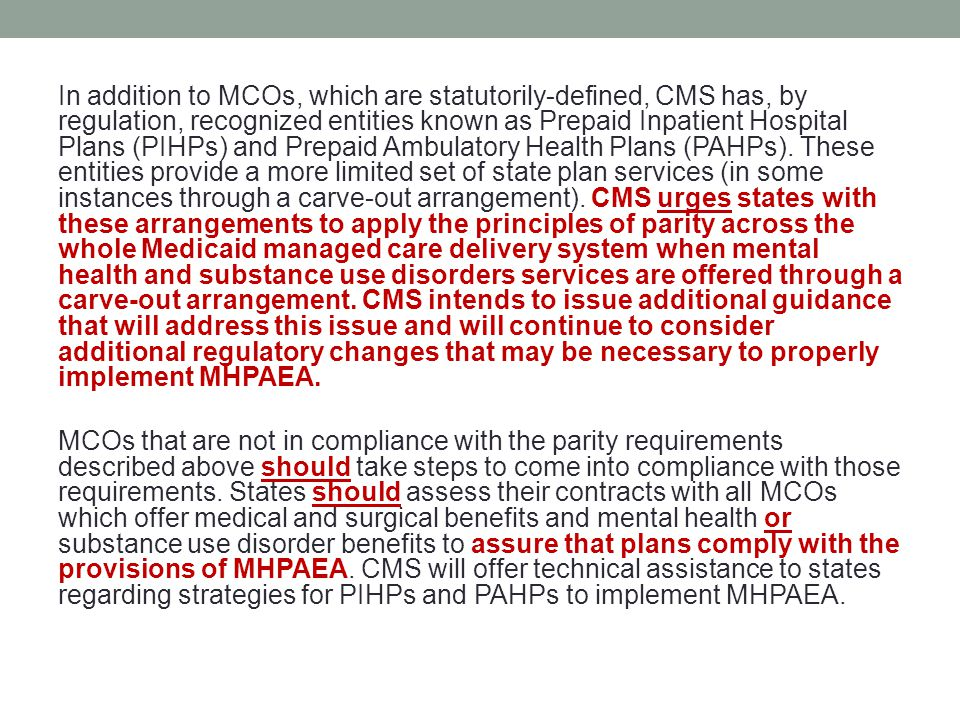 In addition to MCOs, which are statutorily-defined, CMS has, by regulation, recognized entities known as Prepaid Inpatient Hospital Plans (PIHPs) and Prepaid Ambulatory Health Plans (PAHPs).