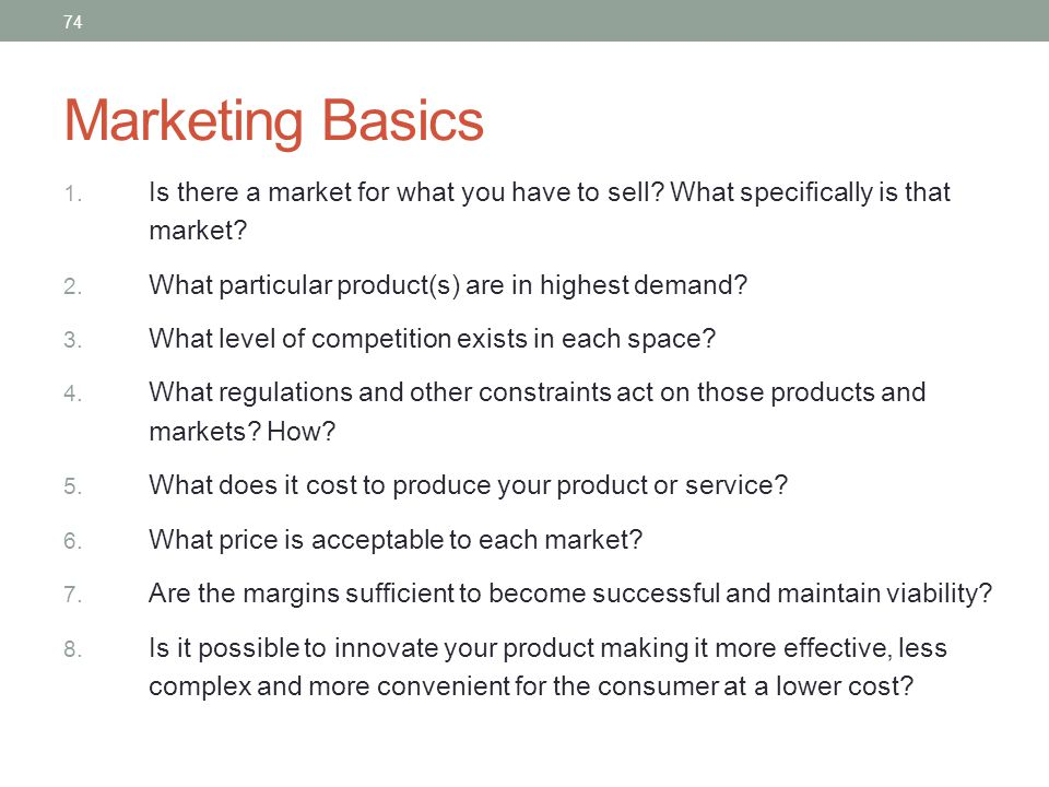 Marketing Basics Is there a market for what you have to sell What specifically is that market What particular product(s) are in highest demand