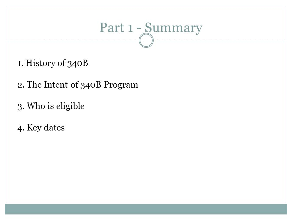 Part 1 - Summary 1. History of 340B 2. The Intent of 340B Program 3. Who is eligible 4. Key dates