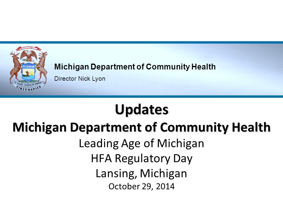 Updates Michigan Department of Community Health Leading Age of Michigan HFA Regulatory Day Lansing, Michigan October 29, 2014