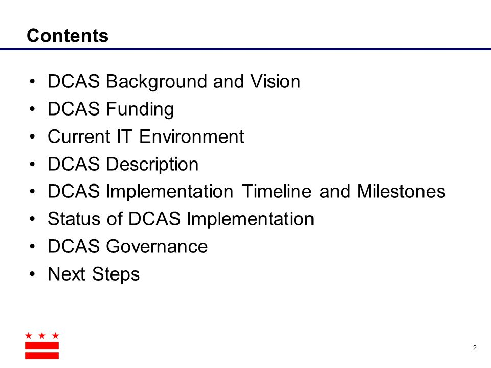 Contents DCAS Background and Vision. DCAS Funding. Current IT Environment. DCAS Description. DCAS Implementation Timeline and Milestones.