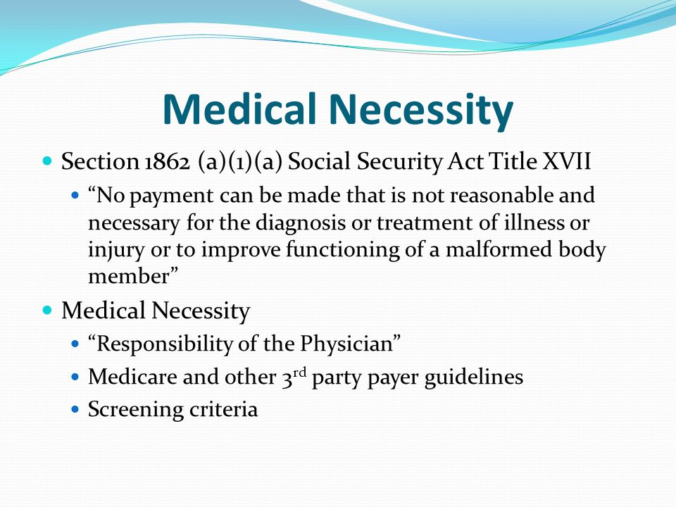 Medical Necessity Section 1862 (a)(1)(a) Social Security Act Title XVII.