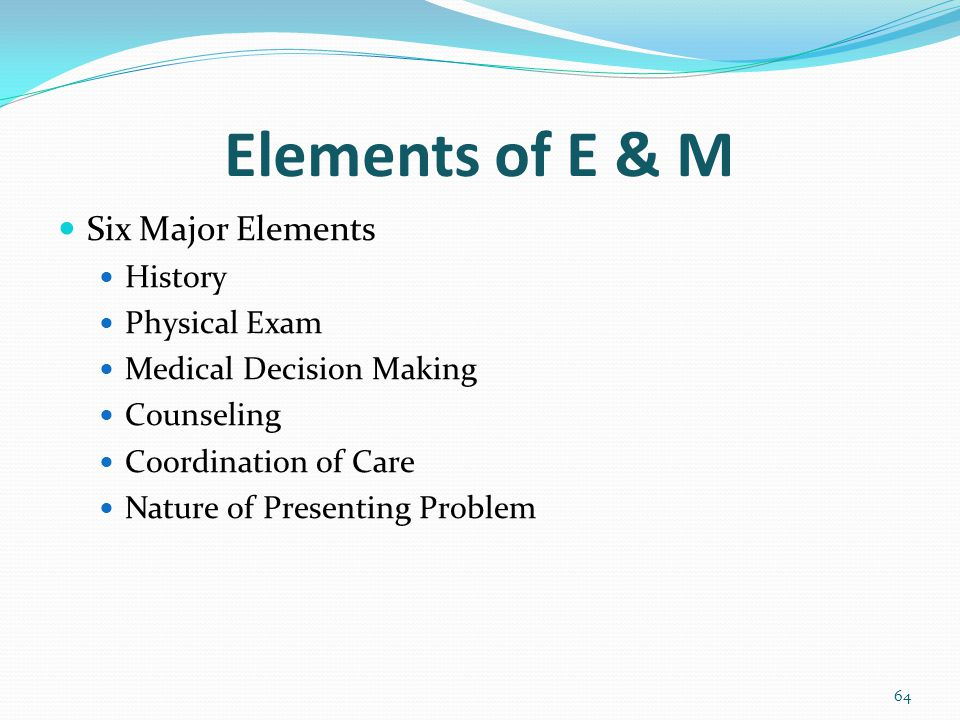 Elements of E & M Six Major Elements History Physical Exam