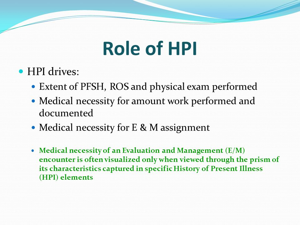 Role of HPI HPI drives: Extent of PFSH, ROS and physical exam performed. Medical necessity for amount work performed and documented.