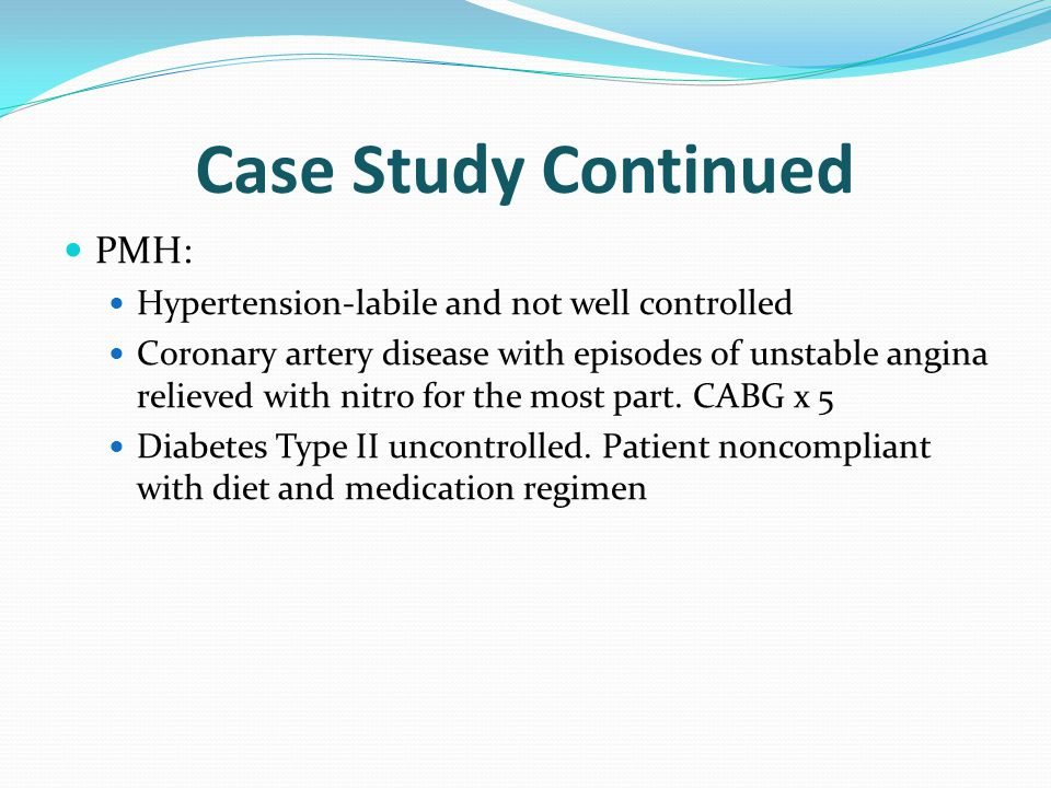 Case Study Continued PMH: Hypertension-labile and not well controlled