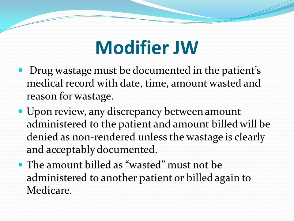 Modifier JW Drug wastage must be documented in the patient's medical record with date, time, amount wasted and reason for wastage.