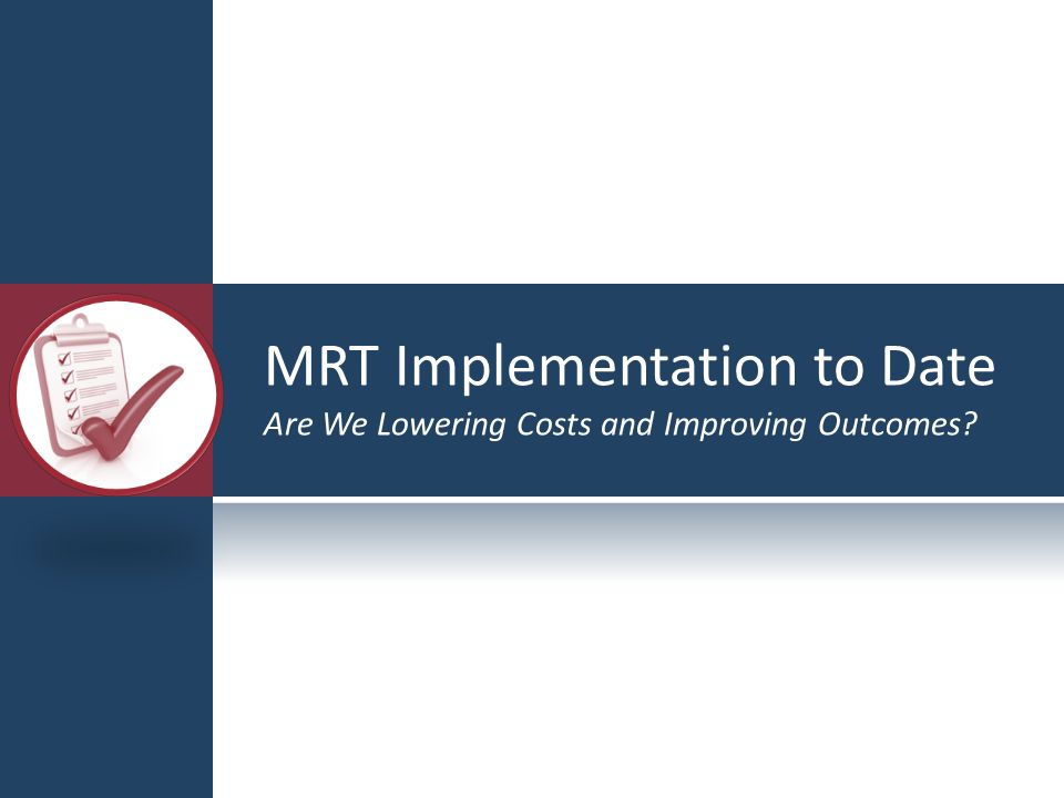 MRT Implementation to Date Are We Lowering Costs and Improving Outcomes