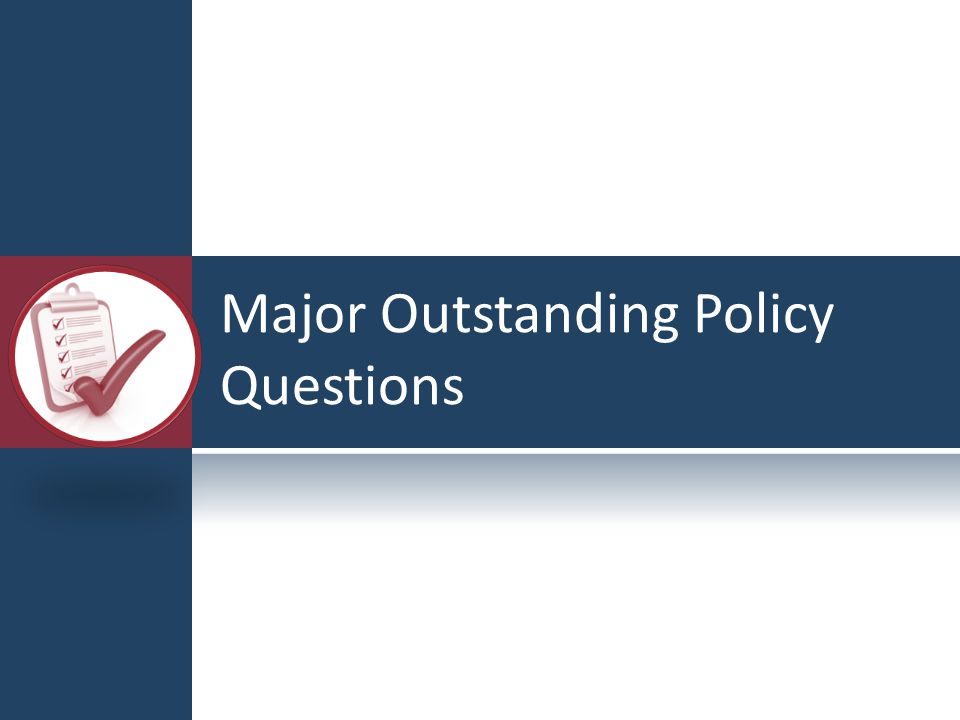 Major Outstanding Policy Questions