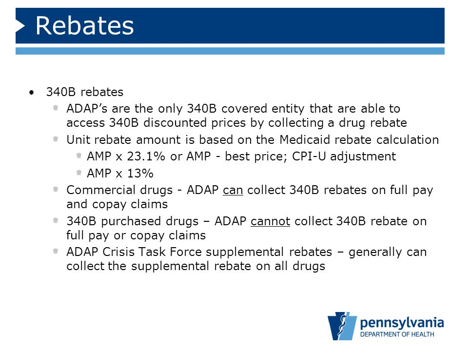 Rebates 340B rebates. ADAP's are the only 340B covered entity that are able to access 340B discounted prices by collecting a drug rebate.