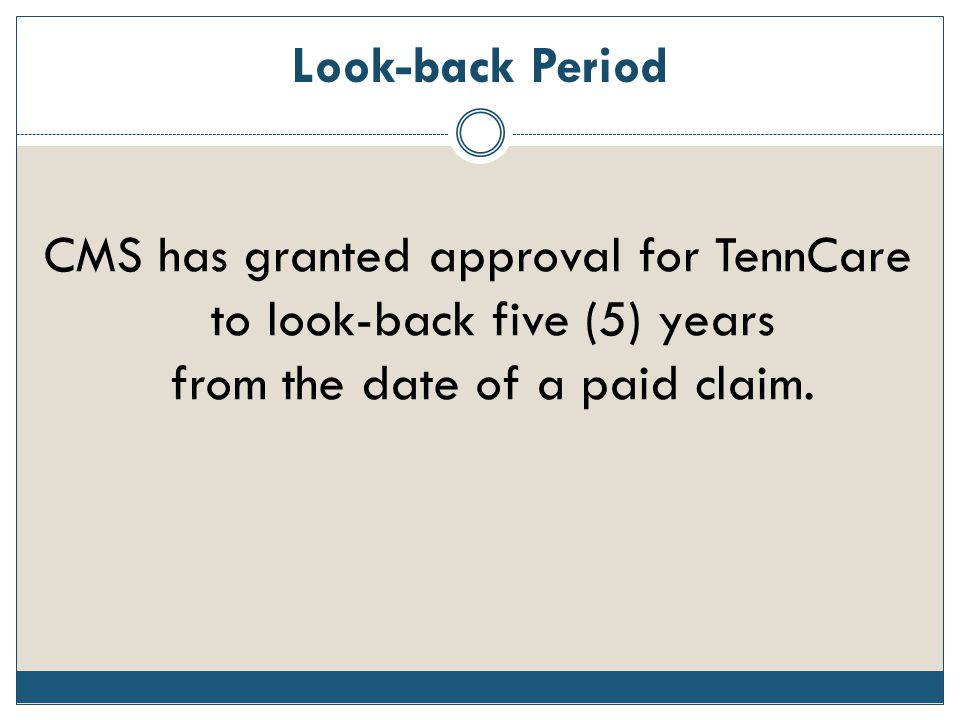 Look-back Period CMS has granted approval for TennCare to look-back five (5) years from the date of a paid claim.