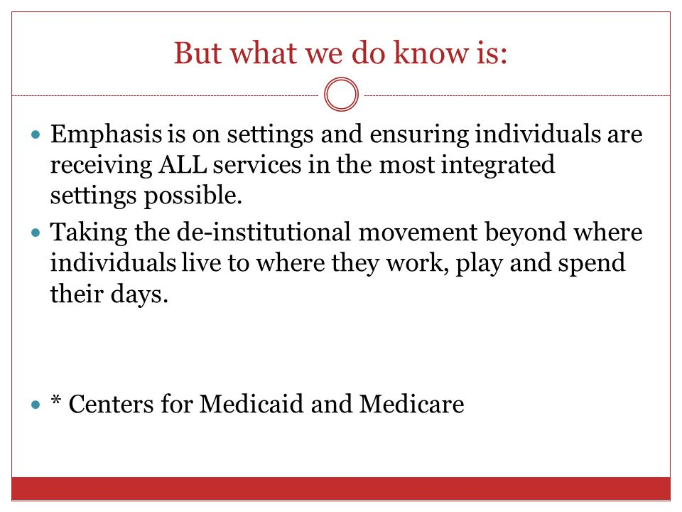 But what we do know is: Emphasis is on settings and ensuring individuals are receiving ALL services in the most integrated settings possible.