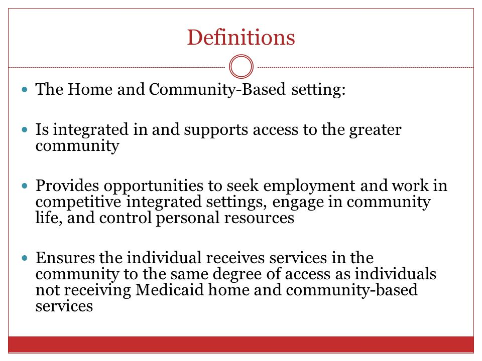 Definitions The Home and Community-Based setting: