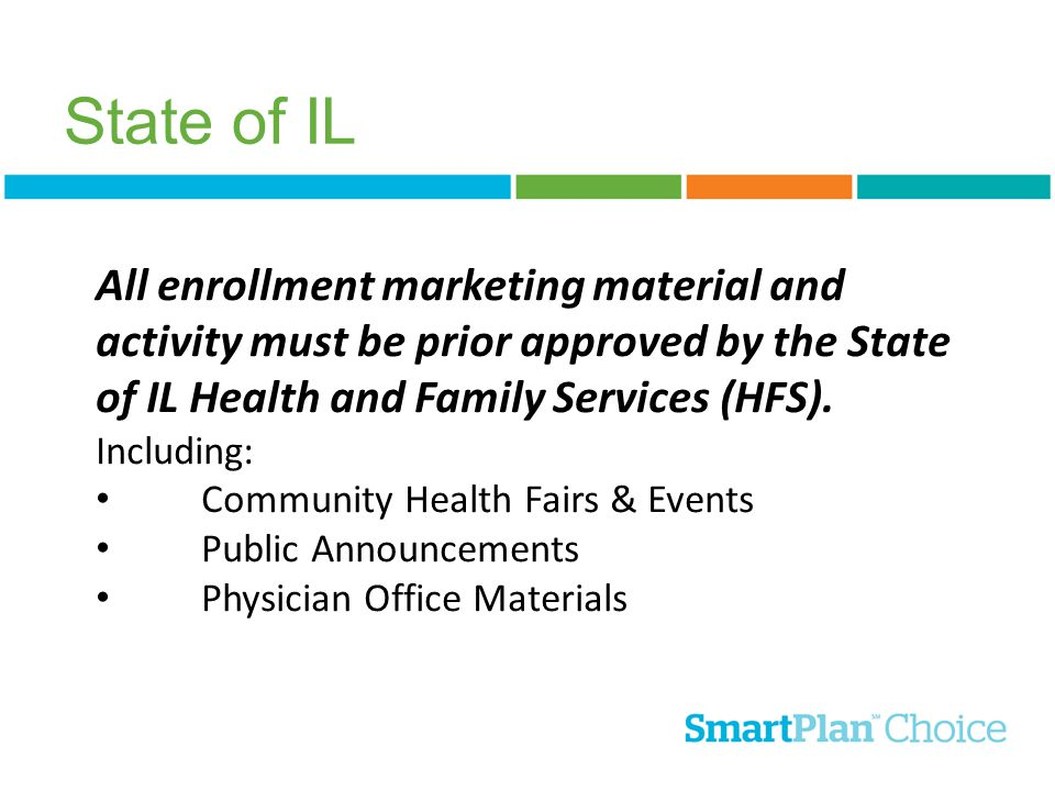 State of IL All enrollment marketing material and activity must be prior approved by the State of IL Health and Family Services (HFS). Including: