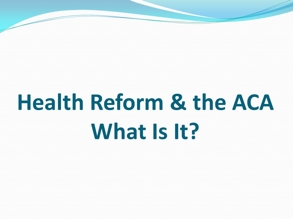 Health Reform & the ACA What Is It