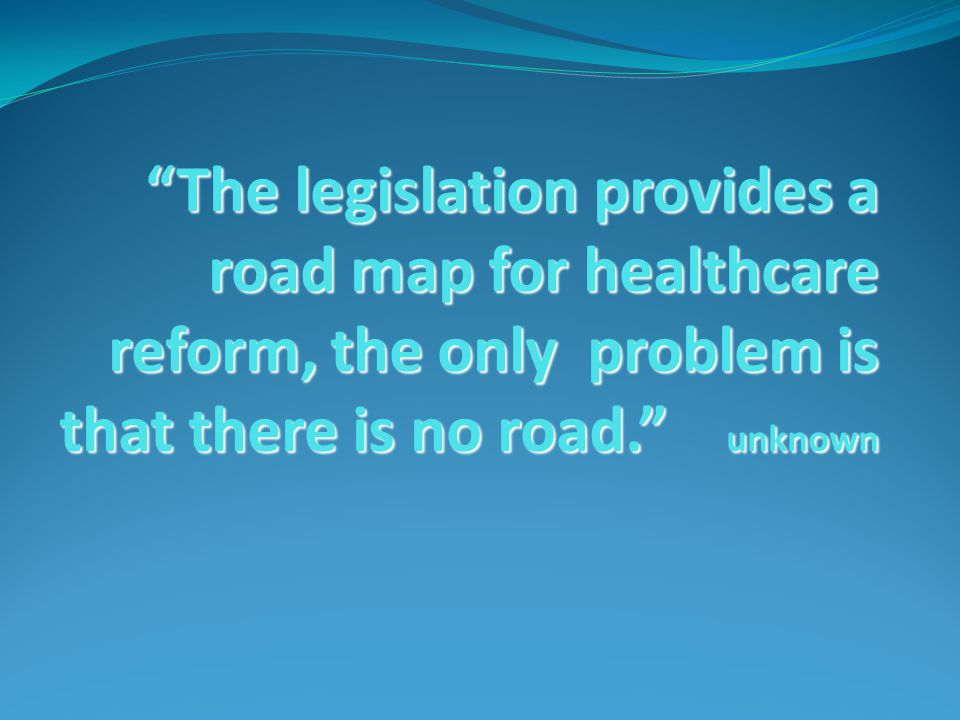 The legislation provides a road map for healthcare reform, the only problem is that there is no road. unknown