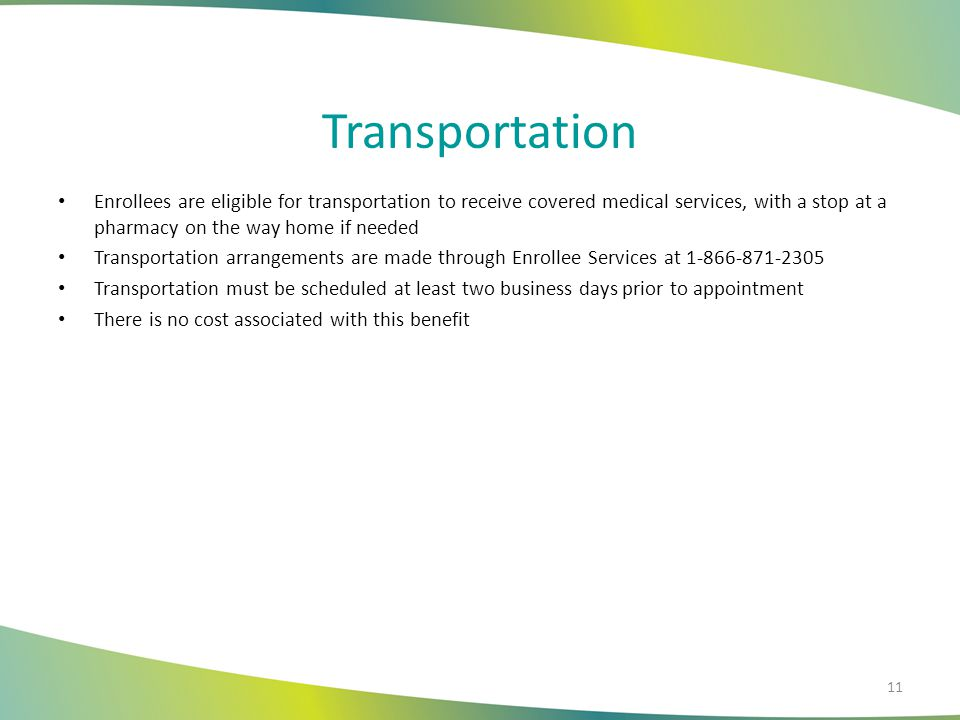 Transportation Enrollees are eligible for transportation to receive covered medical services, with a stop at a pharmacy on the way home if needed.