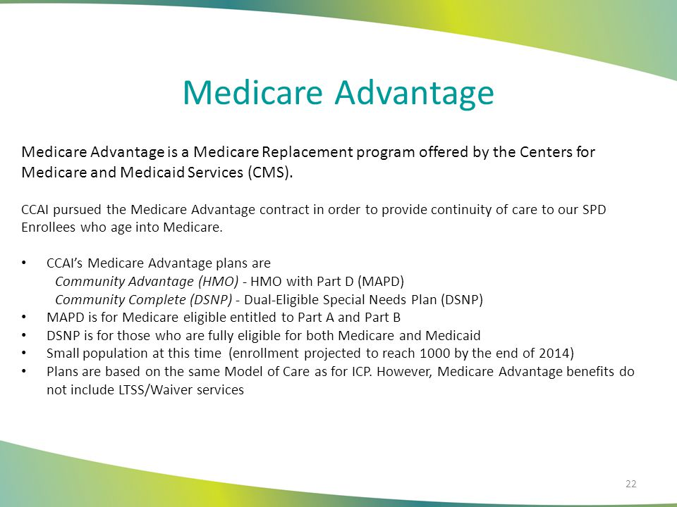 Medicare Advantage Medicare Advantage is a Medicare Replacement program offered by the Centers for Medicare and Medicaid Services (CMS).