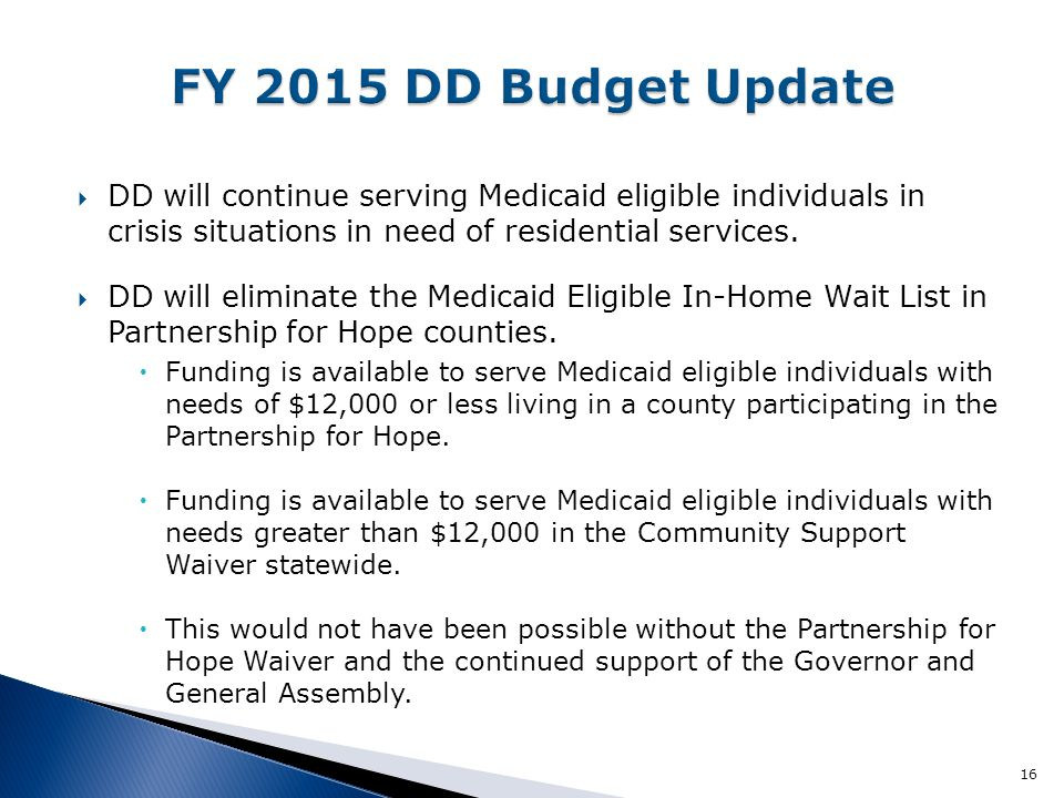 FY 2015 DD Budget Update DD will continue serving Medicaid eligible individuals in crisis situations in need of residential services.
